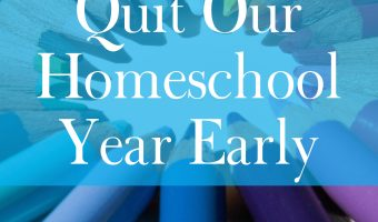 Why We Quit Our Homeschool Year Early
