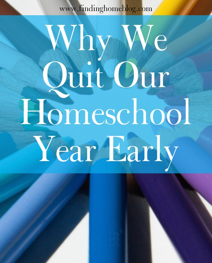 Why We Quit Our Homeschool Year Early | Finding Home Blog