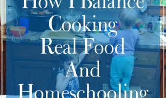 How I Balance Cooking Real Food And Homeschooling